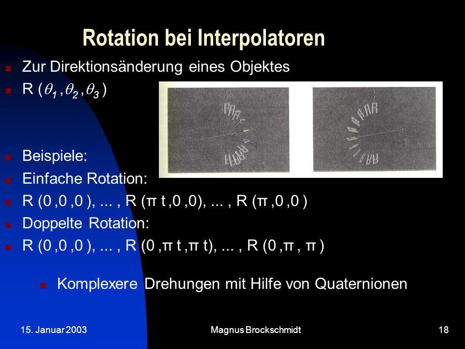15. Januar 2003Magnus Brockschmidt18 Rotation bei Interpolatoren Zur Direktionsänderung eines Objektes R (  1,  2,  3 ) Beispiele: Einfache Rotatio