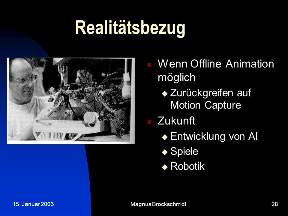 15. Januar 2003Magnus Brockschmidt28 Realitätsbezug Wenn Offline Animation möglich  Zurückgreifen auf Motion Capture Zukunft  Entwicklung von AI  S