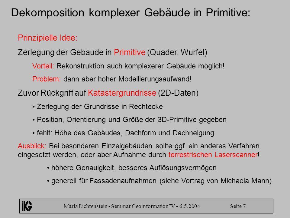 Maria Lichtenstein - Seminar Geoinformation IV - 6.5.2004 Seite 7 Dekomposition komplexer Gebäude in Primitive: Prinzipielle Idee: Zerlegung der Gebäu