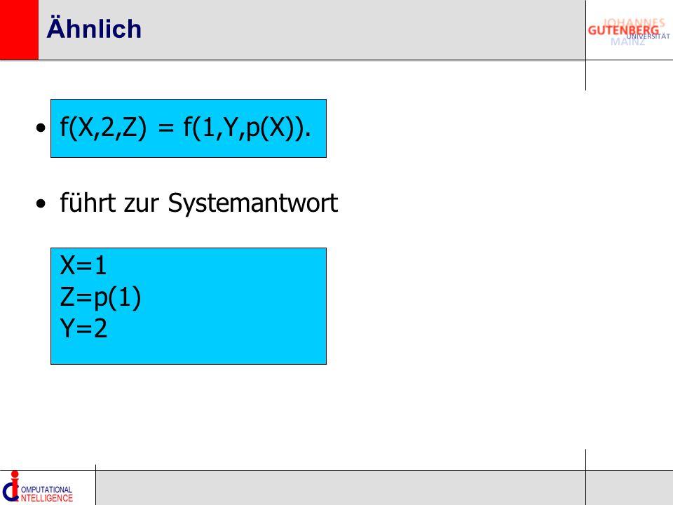 Ähnlich f(X,2,Z) = f(1,Y,p(X)). führt zur Systemantwort X=1 Z=p(1) Y=2
