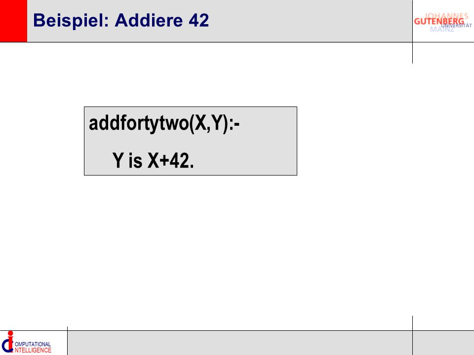 Beispiel: Addiere 42 addfortytwo(X,Y):- Y is X+42.