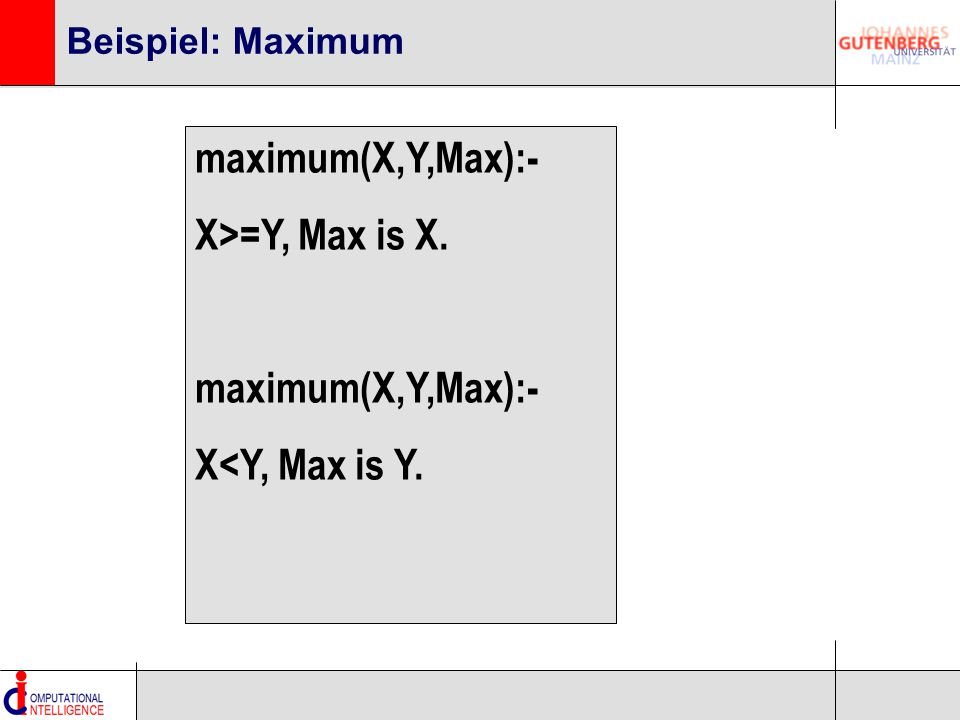 Beispiel: Maximum maximum(X,Y,Max):- X>=Y, Max is X. maximum(X,Y,Max):- X<Y, Max is Y.