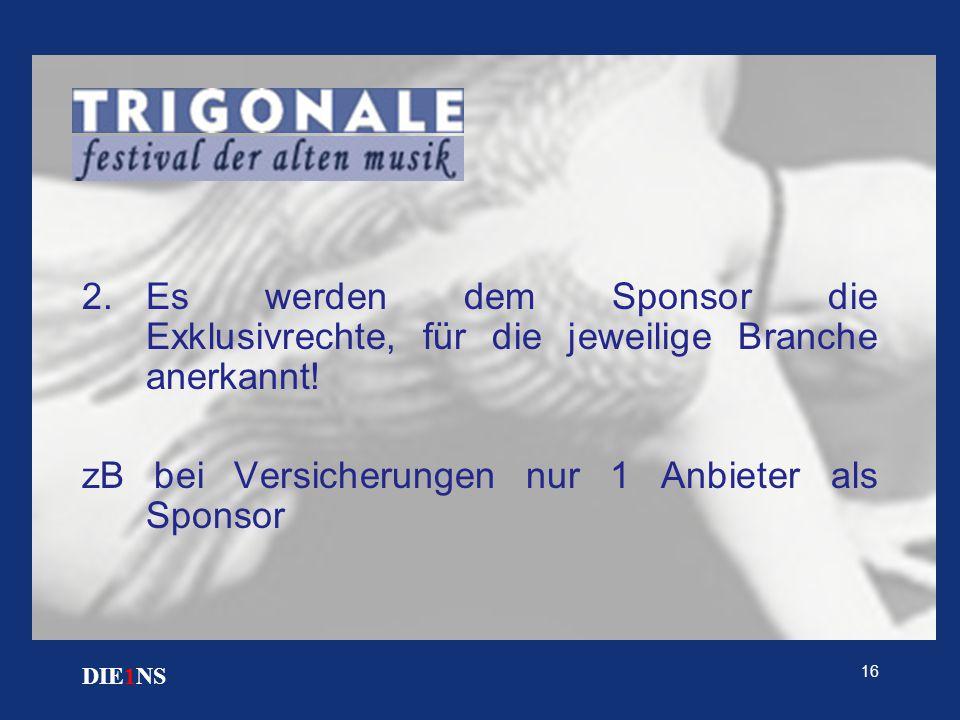 16 DIE1NS 2.Es werden dem Sponsor die Exklusivrechte, für die jeweilige Branche anerkannt! zB bei Versicherungen nur 1 Anbieter als Sponsor