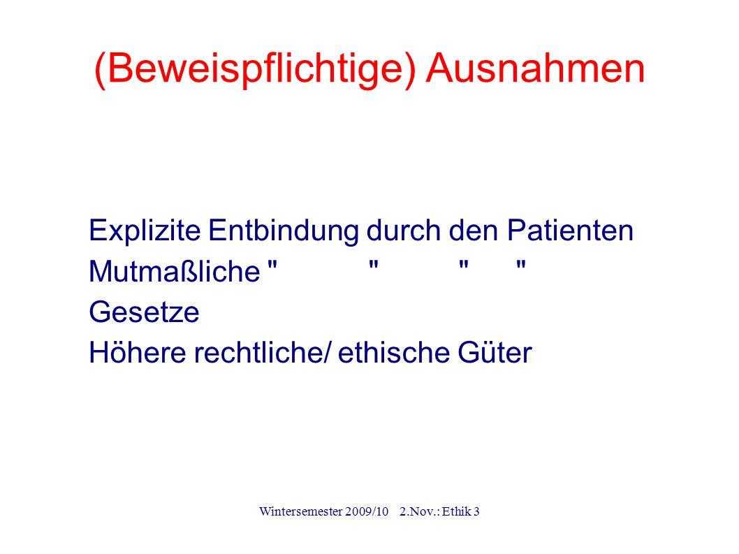 Wintersemester 2009/10 2.Nov.: Ethik 3 (Beweispflichtige) Ausnahmen (1)Explizite Entbindung durch den Patienten (2)Mutmaßliche