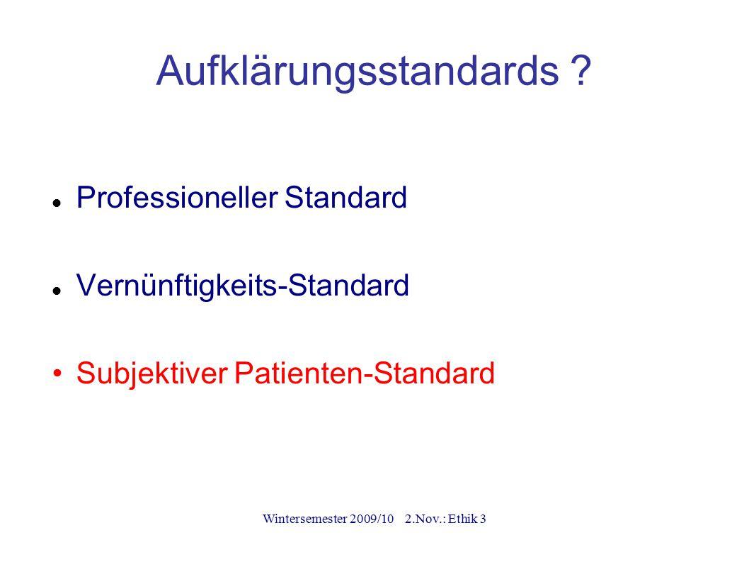 Wintersemester 2009/10 2.Nov.: Ethik 3 Aufklärungsstandards ? Professioneller Standard Vernünftigkeits-Standard Subjektiver Patienten-Standard