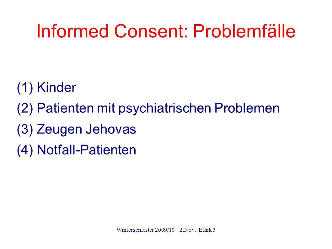 Wintersemester 2009/10 2.Nov.: Ethik 3 Informed Consent: Problemfälle (1) Kinder (2) Patienten mit psychiatrischen Problemen (3) Zeugen Jehovas (4) No