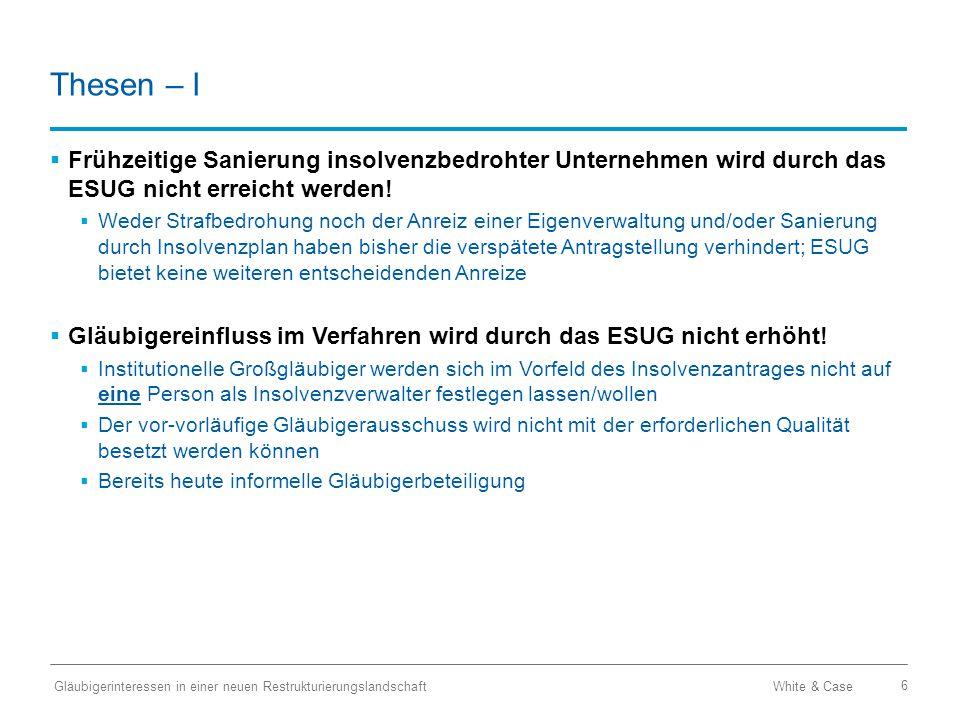 White & Case Gläubigerinteressen in einer neuen Restrukturierungslandschaft 6 Thesen – I  Frühzeitige Sanierung insolvenzbedrohter Unternehmen wird durch das ESUG nicht erreicht werden.