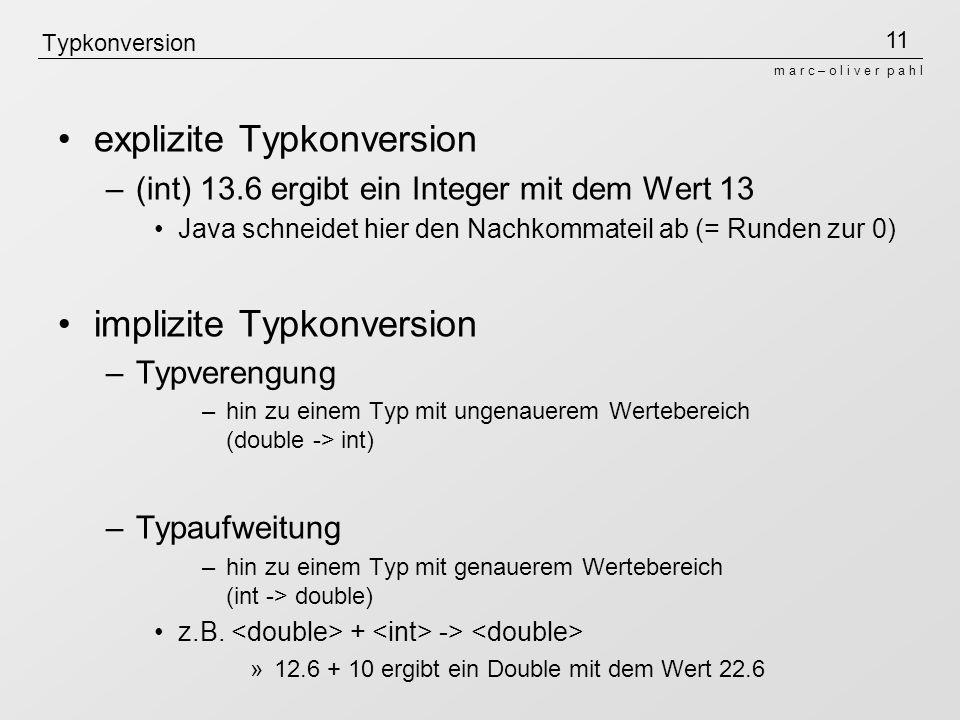 11 m a r c – o l i v e r p a h l Typkonversion explizite Typkonversion –(int) 13.6 ergibt ein Integer mit dem Wert 13 Java schneidet hier den Nachkomm