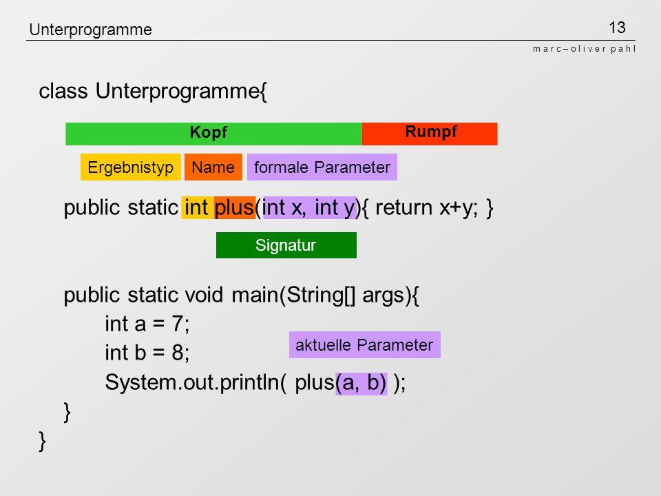 13 m a r c – o l i v e r p a h l Unterprogramme class Unterprogramme{ public static int plus(int x, int y){ return x+y; } public static void main(Stri