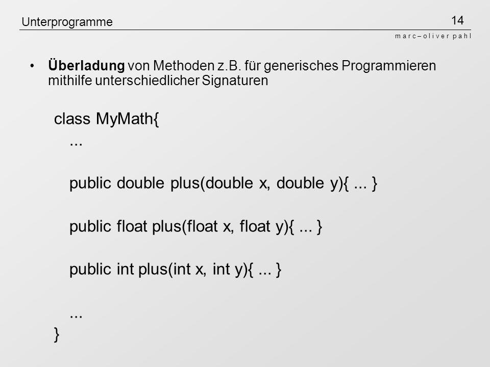 14 m a r c – o l i v e r p a h l Unterprogramme Überladung von Methoden z.B. für generisches Programmieren mithilfe unterschiedlicher Signaturen class