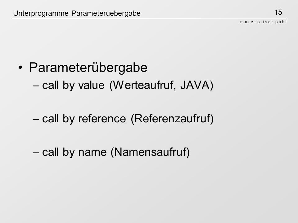15 m a r c – o l i v e r p a h l Unterprogramme Parameteruebergabe Parameterübergabe –call by value (Werteaufruf, JAVA) –call by reference (Referenzau