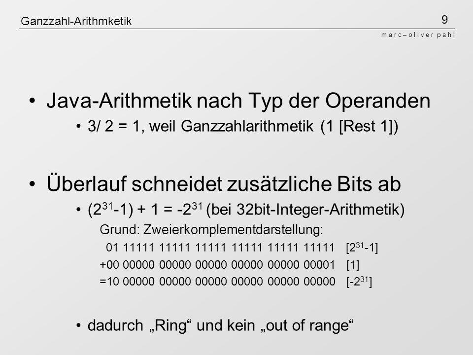 9 m a r c – o l i v e r p a h l Ganzzahl-Arithmketik Java-Arithmetik nach Typ der Operanden 3/ 2 = 1, weil Ganzzahlarithmetik (1 [Rest 1]) Überlauf sc