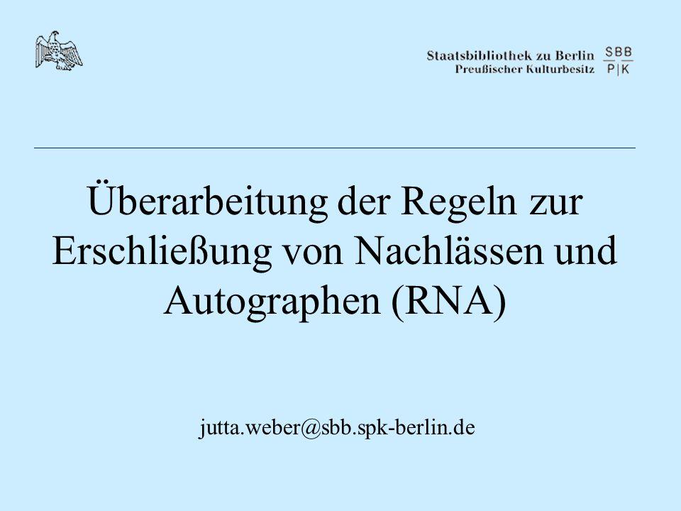 Überarbeitung der Regeln zur Erschließung von Nachlässen und Autographen (RNA) jutta.weber@sbb.spk-berlin.de
