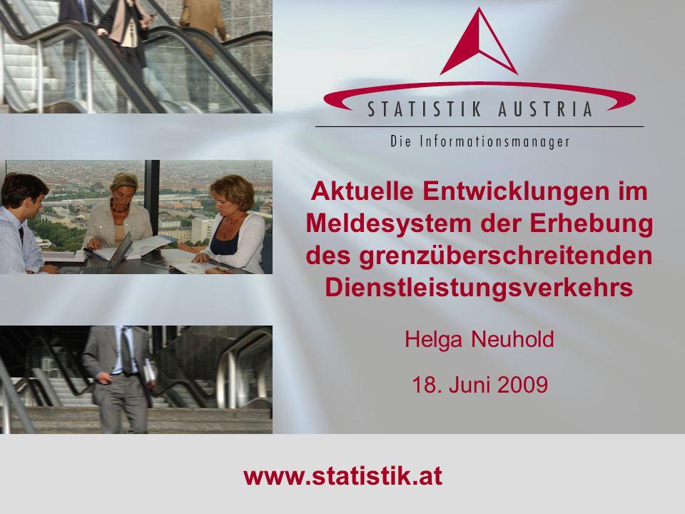 S T A T I S T I K A U S T R I A 1 18.06.2009 Aktuelle Entwicklungen im Meldesystem der Erhebung des grenzüberschreitenden Dienstleistungsverkehrs Helga Neuhold 18.
