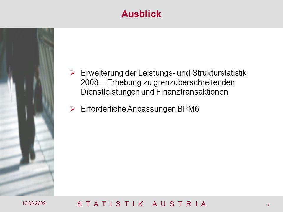 S T A T I S T I K A U S T R I A 7 18.06.2009 Ausblick  Erweiterung der Leistungs- und Strukturstatistik 2008 – Erhebung zu grenzüberschreitenden Dienstleistungen und Finanztransaktionen  Erforderliche Anpassungen BPM6
