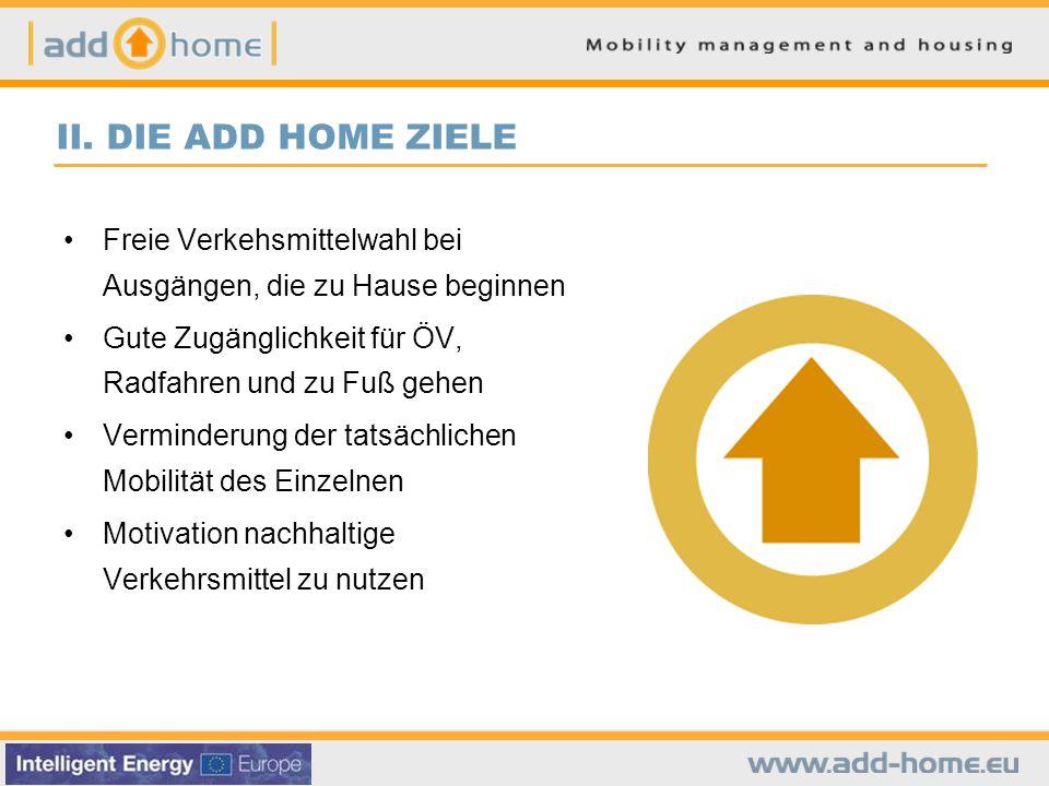 II. DIE ADD HOME ZIELE Freie Verkehsmittelwahl bei Ausgängen, die zu Hause beginnen Gute Zugänglichkeit für ÖV, Radfahren und zu Fuß gehen Verminderun