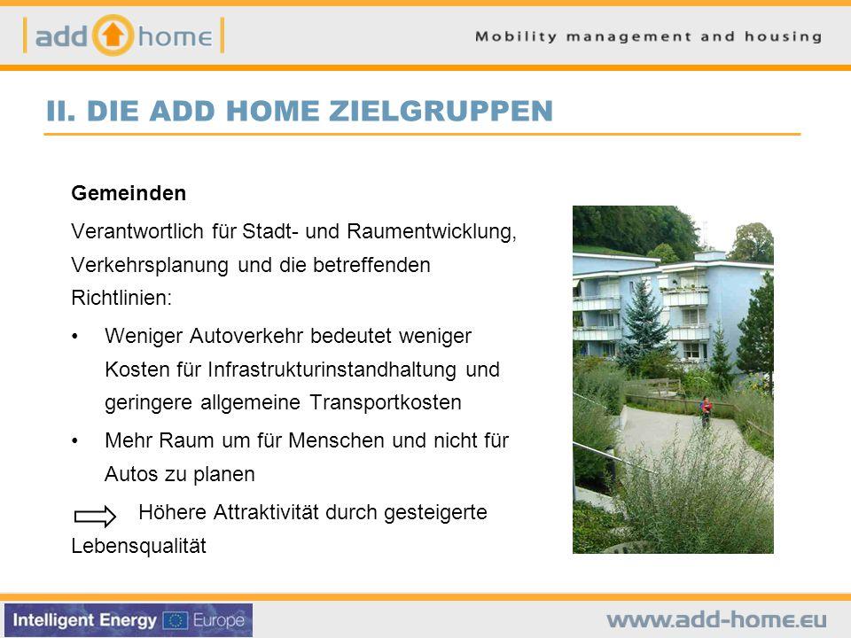 II. DIE ADD HOME ZIELGRUPPEN Gemeinden Verantwortlich für Stadt- und Raumentwicklung, Verkehrsplanung und die betreffenden Richtlinien: Weniger Autove