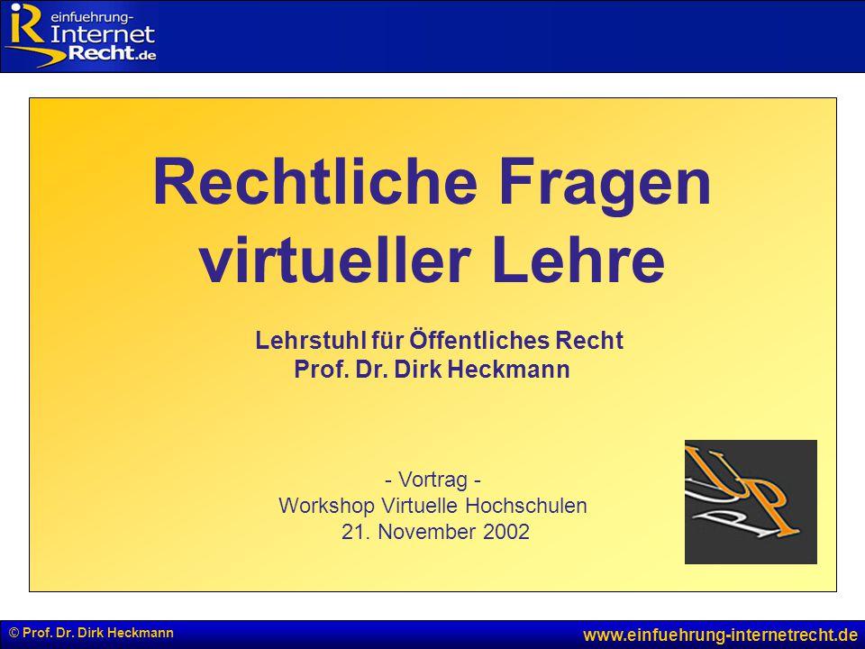 © Prof. Dr. Dirk Heckmann www.einfuehrung-internetrecht.de Rechtliche Fragen virtueller Lehre Lehrstuhl für Öffentliches Recht Prof. Dr. Dirk Heckmann