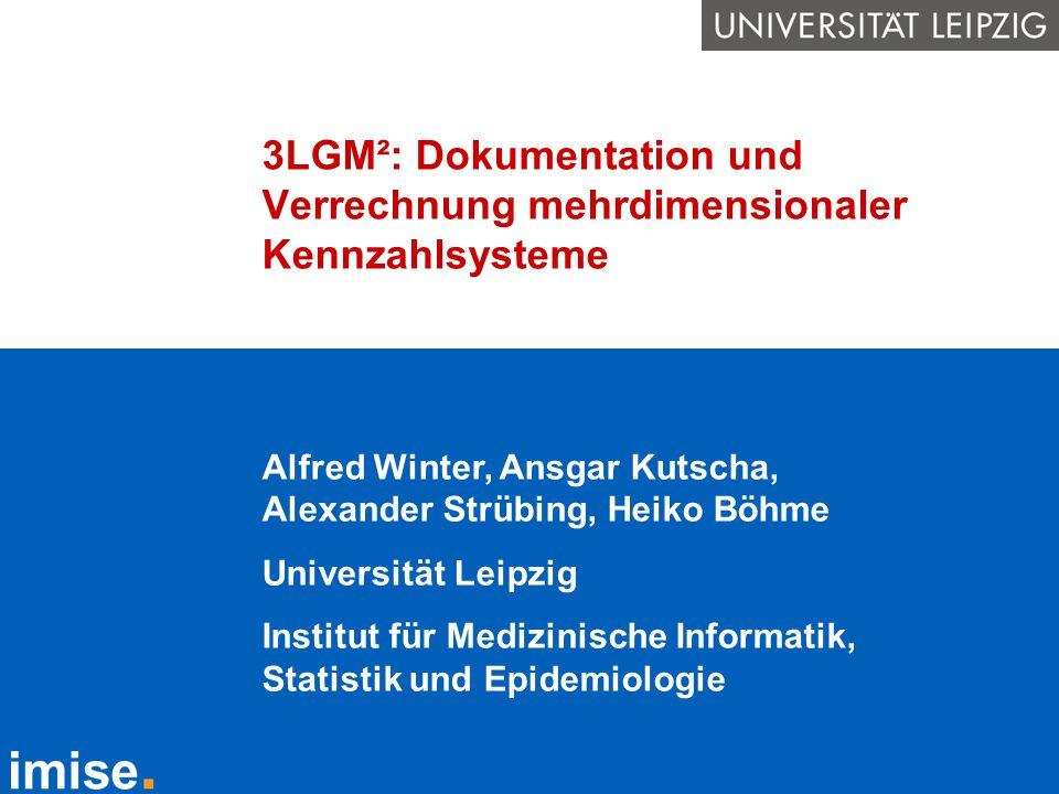 3LGM²: Dokumentation und Verrechnung mehrdimensionaler Kennzahlsysteme Alfred Winter, Ansgar Kutscha, Alexander Strübing, Heiko Böhme Universität Leip