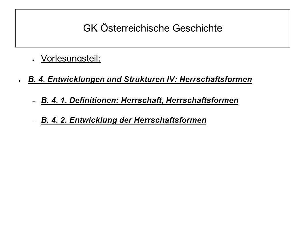 GK Österreichische Geschichte  Vorlesungsteil: ● B. 4. Entwicklungen und Strukturen IV: Herrschaftsformen  B. 4. 1. Definitionen: Herrschaft, Herrsc
