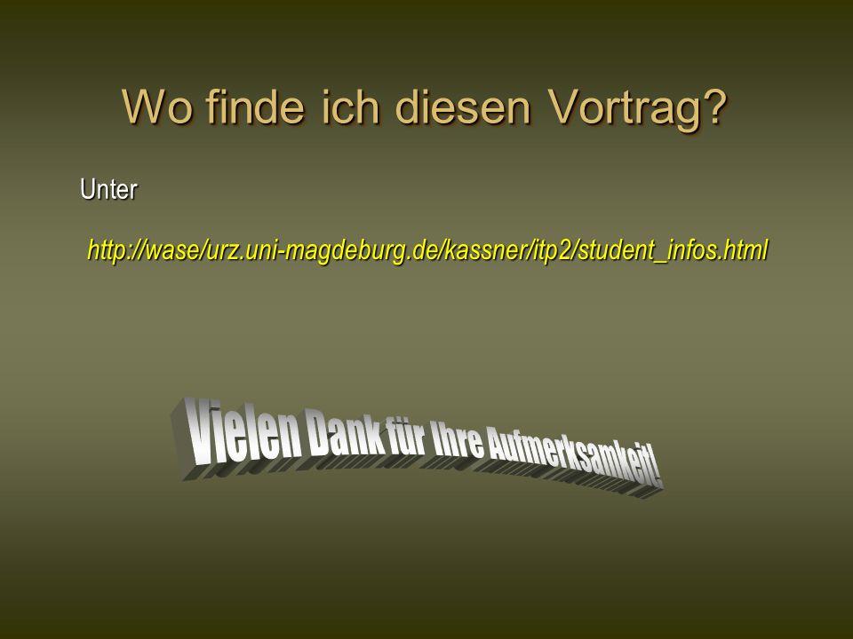 Wo finde ich diesen Vortrag? Unter http://wase/urz.uni-magdeburg.de/kassner/itp2/student_infos.html