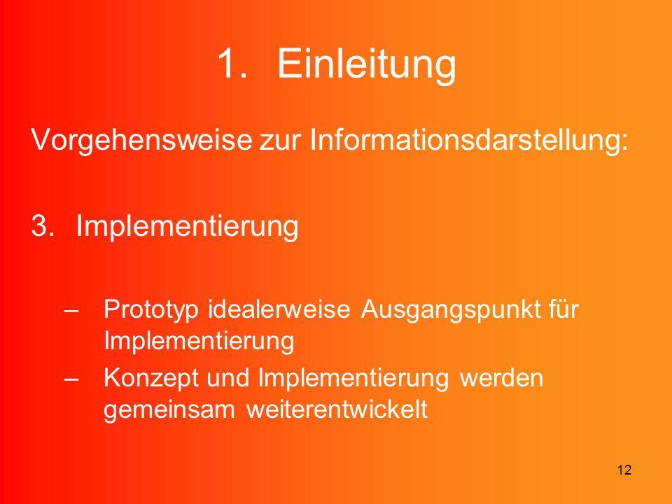 12 1.Einleitung Vorgehensweise zur Informationsdarstellung: 3.Implementierung –Prototyp idealerweise Ausgangspunkt für Implementierung –Konzept und Im