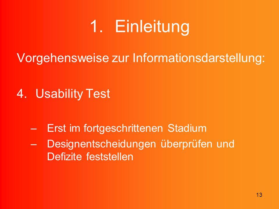 13 1.Einleitung Vorgehensweise zur Informationsdarstellung: 4.Usability Test –Erst im fortgeschrittenen Stadium –Designentscheidungen überprüfen und D