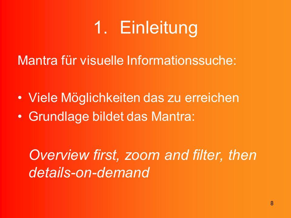 8 1.Einleitung Mantra für visuelle Informationssuche: Viele Möglichkeiten das zu erreichen Grundlage bildet das Mantra: Overview first, zoom and filte