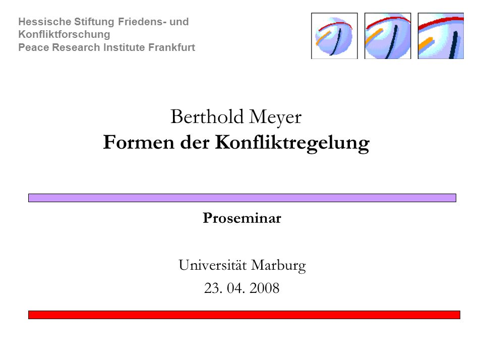 Hessische Stiftung Friedens- und Konfliktforschung Peace Research Institute Frankfurt Berthold Meyer Formen der Konfliktregelung Proseminar Universität Marburg 23.