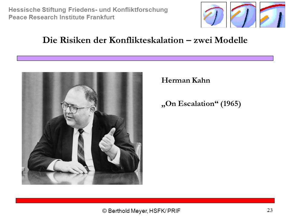 """Hessische Stiftung Friedens- und Konfliktforschung Peace Research Institute Frankfurt © Berthold Meyer, HSFK/ PRIF 23 Die Risiken der Konflikteskalation – zwei Modelle Herman Kahn """"On Escalation (1965)"""