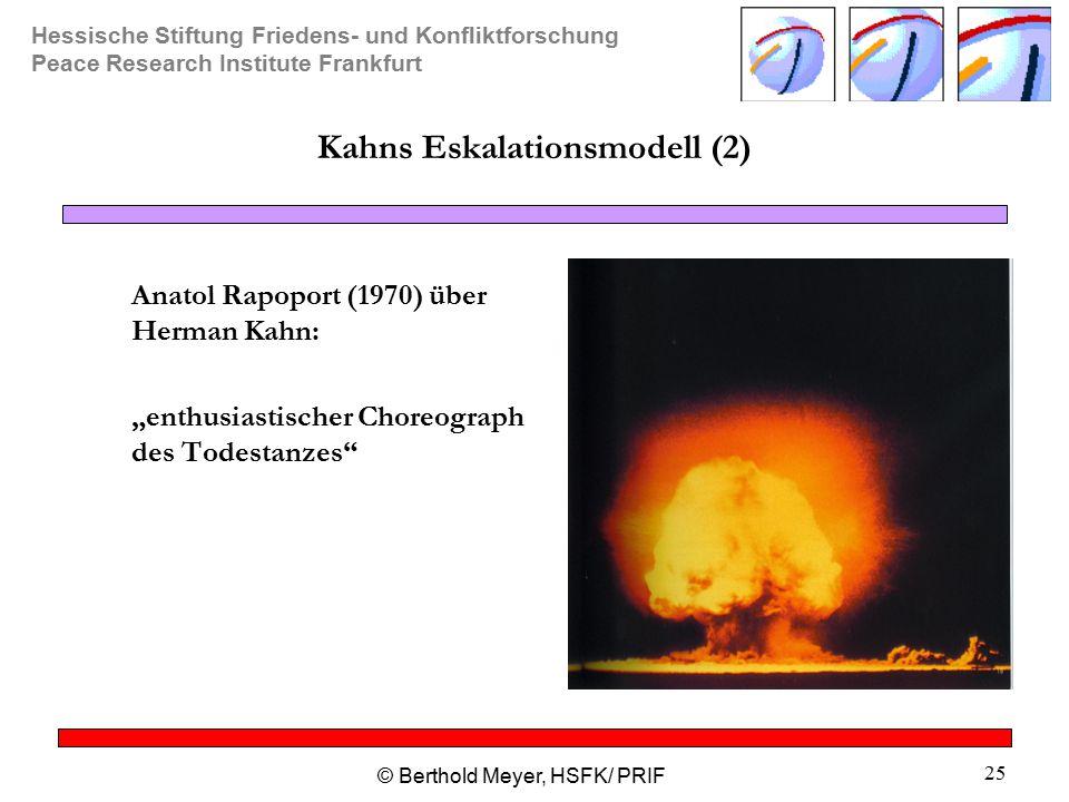 """Hessische Stiftung Friedens- und Konfliktforschung Peace Research Institute Frankfurt © Berthold Meyer, HSFK/ PRIF 25 Kahns Eskalationsmodell (2) Anatol Rapoport (1970) über Herman Kahn: """"enthusiastischer Choreograph des Todestanzes"""