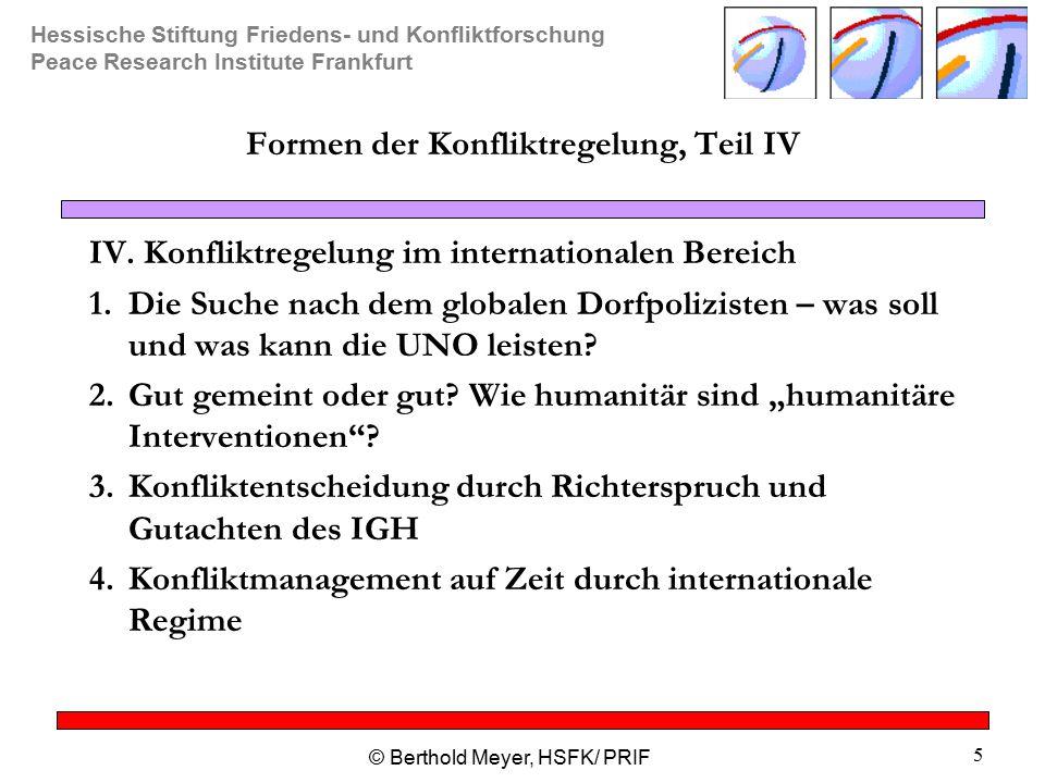 Hessische Stiftung Friedens- und Konfliktforschung Peace Research Institute Frankfurt © Berthold Meyer, HSFK/ PRIF 5 Formen der Konfliktregelung, Teil IV IV.