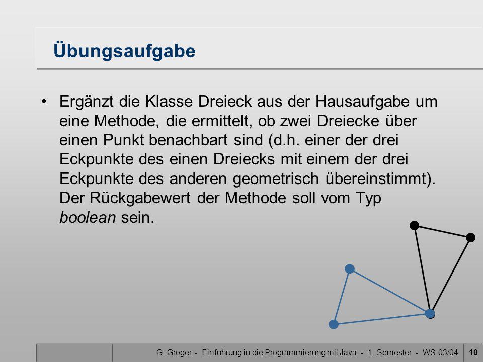 G. Gröger - Einführung in die Programmierung mit Java - 1. Semester - WS 03/0410 Übungsaufgabe Ergänzt die Klasse Dreieck aus der Hausaufgabe um eine