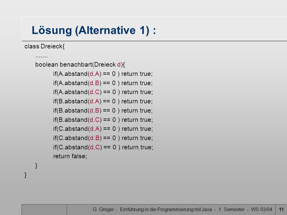 G. Gröger - Einführung in die Programmierung mit Java - 1. Semester - WS 03/0411 Lösung (Alternative 1) : class Dreieck{....... boolean benachbart(Dre