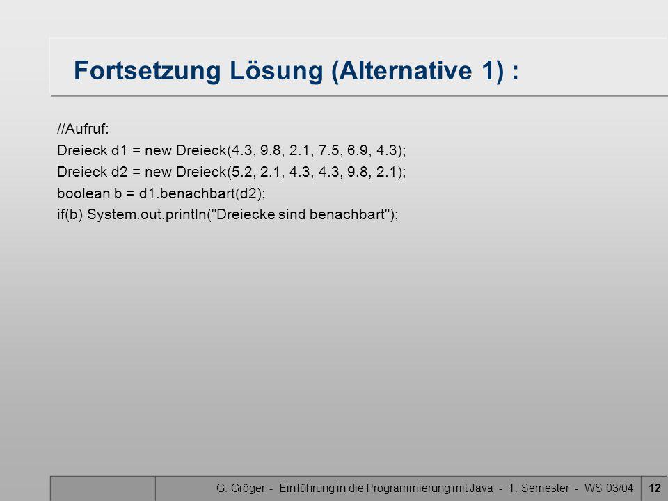 G. Gröger - Einführung in die Programmierung mit Java - 1. Semester - WS 03/0412 Fortsetzung Lösung (Alternative 1) : //Aufruf: Dreieck d1 = new Dreie