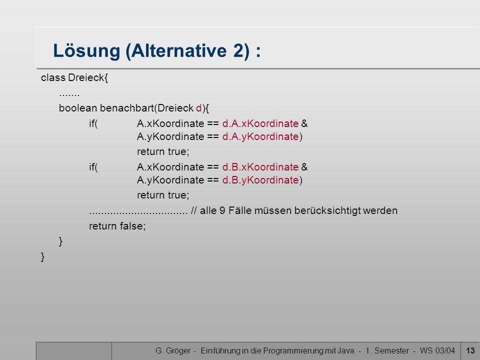 G. Gröger - Einführung in die Programmierung mit Java - 1. Semester - WS 03/0413 Lösung (Alternative 2) : class Dreieck{....... boolean benachbart(Dre