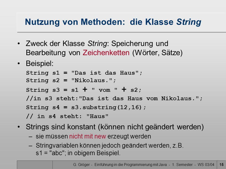 G. Gröger - Einführung in die Programmierung mit Java - 1. Semester - WS 03/0415 Nutzung von Methoden: die Klasse String Zweck der Klasse String: Spei