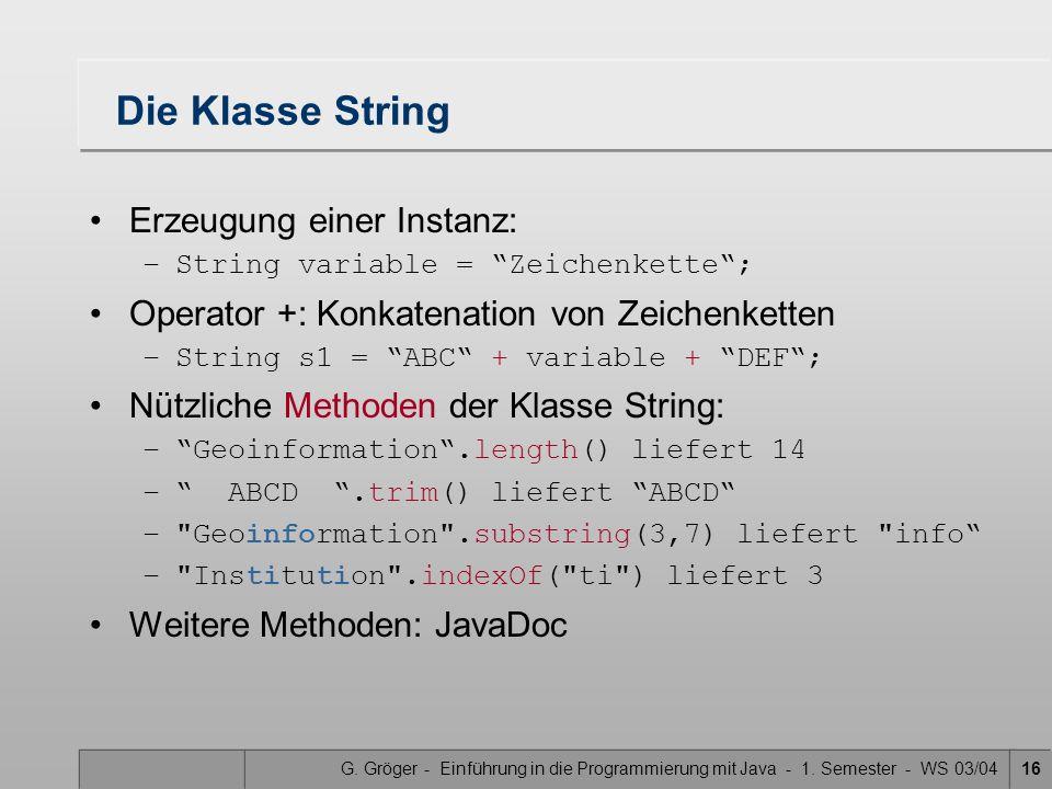 """G. Gröger - Einführung in die Programmierung mit Java - 1. Semester - WS 03/0416 Die Klasse String Erzeugung einer Instanz: –String variable = """"Zeiche"""