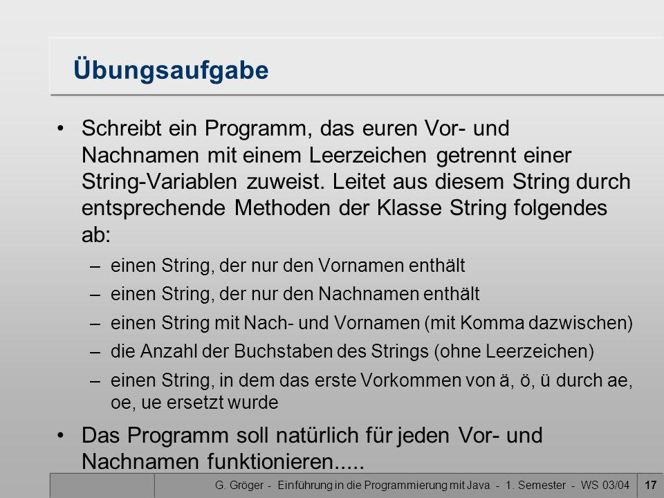 G. Gröger - Einführung in die Programmierung mit Java - 1. Semester - WS 03/0417 Übungsaufgabe Schreibt ein Programm, das euren Vor- und Nachnamen mit