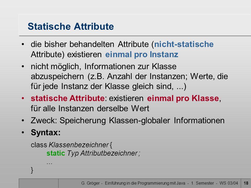 G. Gröger - Einführung in die Programmierung mit Java - 1. Semester - WS 03/0418 Statische Attribute die bisher behandelten Attribute (nicht-statische