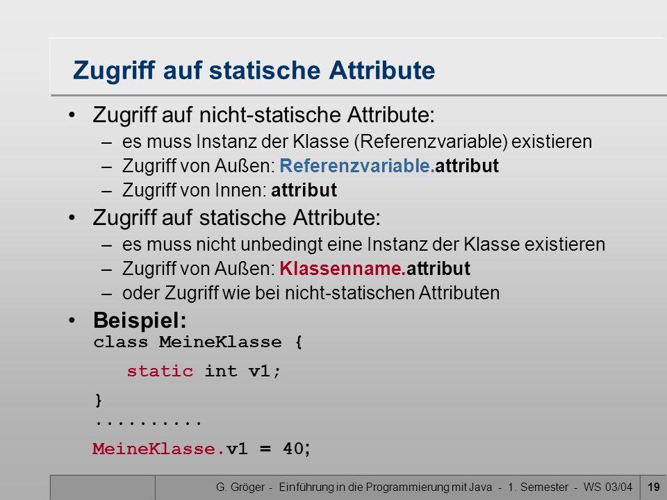 G. Gröger - Einführung in die Programmierung mit Java - 1. Semester - WS 03/0419 Zugriff auf statische Attribute Zugriff auf nicht-statische Attribute