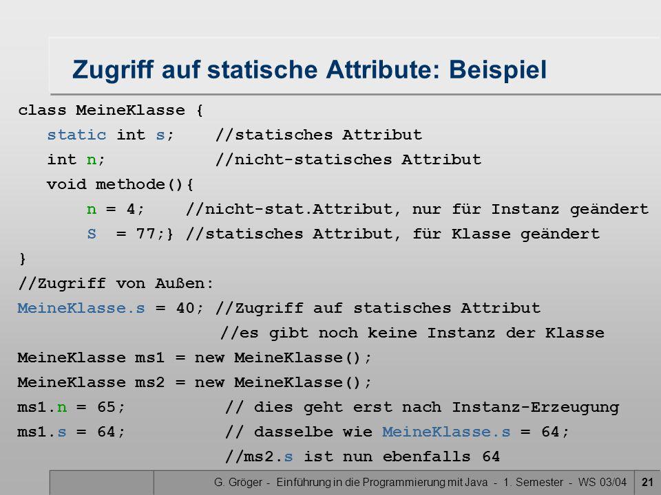 G. Gröger - Einführung in die Programmierung mit Java - 1. Semester - WS 03/0421 Zugriff auf statische Attribute: Beispiel class MeineKlasse { static