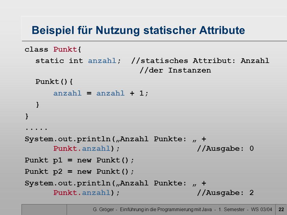 G. Gröger - Einführung in die Programmierung mit Java - 1. Semester - WS 03/0422 Beispiel für Nutzung statischer Attribute class Punkt{ static int anz