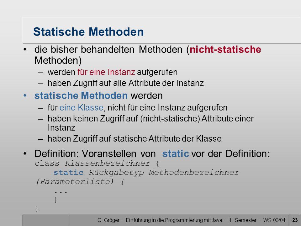 G. Gröger - Einführung in die Programmierung mit Java - 1. Semester - WS 03/0423 Statische Methoden die bisher behandelten Methoden (nicht-statische M