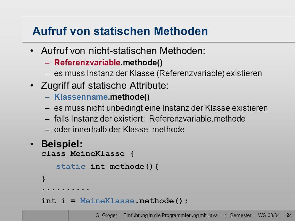 G. Gröger - Einführung in die Programmierung mit Java - 1. Semester - WS 03/0424 Aufruf von statischen Methoden Aufruf von nicht-statischen Methoden: