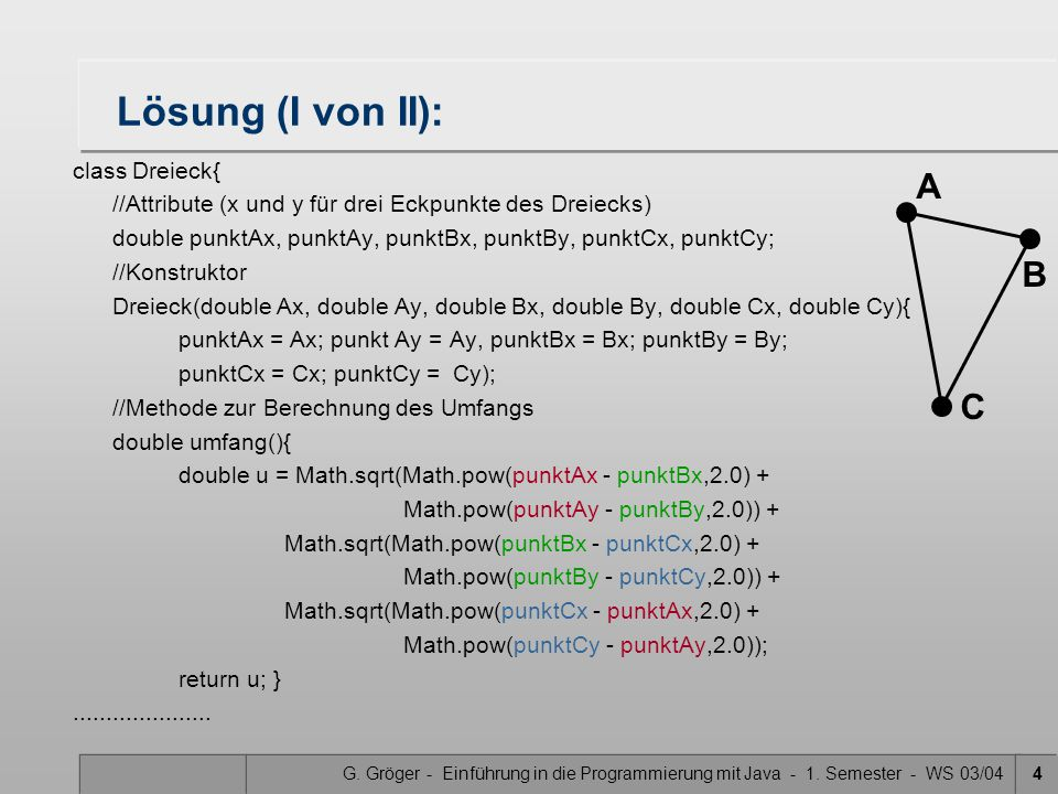 G. Gröger - Einführung in die Programmierung mit Java - 1. Semester - WS 03/044 Lösung (I von II): class Dreieck{ //Attribute (x und y für drei Eckpun