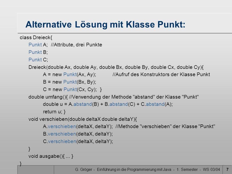 G. Gröger - Einführung in die Programmierung mit Java - 1. Semester - WS 03/047 Alternative Lösung mit Klasse Punkt: class Dreieck{ Punkt A; //Attribu