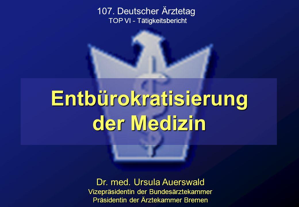 Entbürokratisierung der Medizin Dr. med. Ursula Auerswald Vizepräsidentin der Bundesärztekammer Präsidentin der Ärztekammer Bremen 107. Deutscher Ärzt