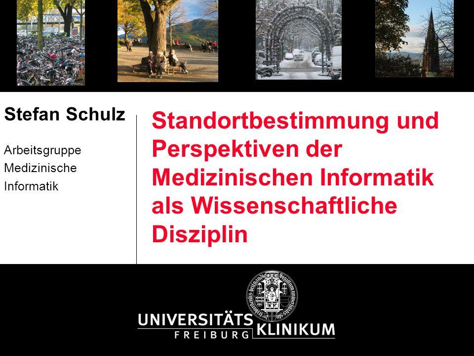 Standortbestimmung und Perspektiven der Medizinischen Informatik als Wissenschaftliche Disziplin Stefan Schulz Arbeitsgruppe Medizinische Informatik