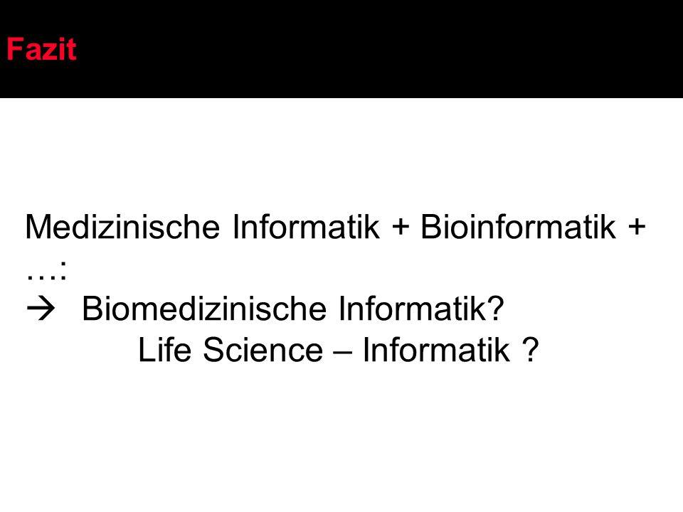 Fazit Medizinische Informatik + Bioinformatik + …:  Biomedizinische Informatik? Life Science – Informatik ?